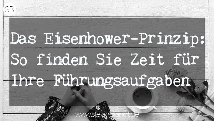 Das Eisenhower-Prinzip: So finden Sie Zeit für Ihre Führungsaufgaben. Blog In Führung Gehen www.stefanbrandt.de