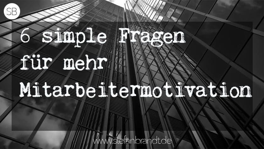 6 simple Sätze für mehr Mitarbeitermotivation. Blog In Führung Gehen www.stefanbrandt.de