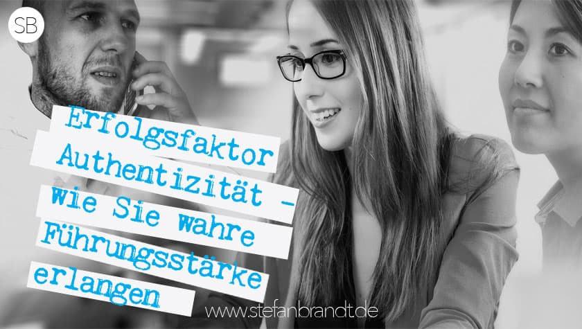 Erfolgsfaktor Authentizität - wie sie wahre Führungsstärke erlangen. Blog von Stefan Brandt